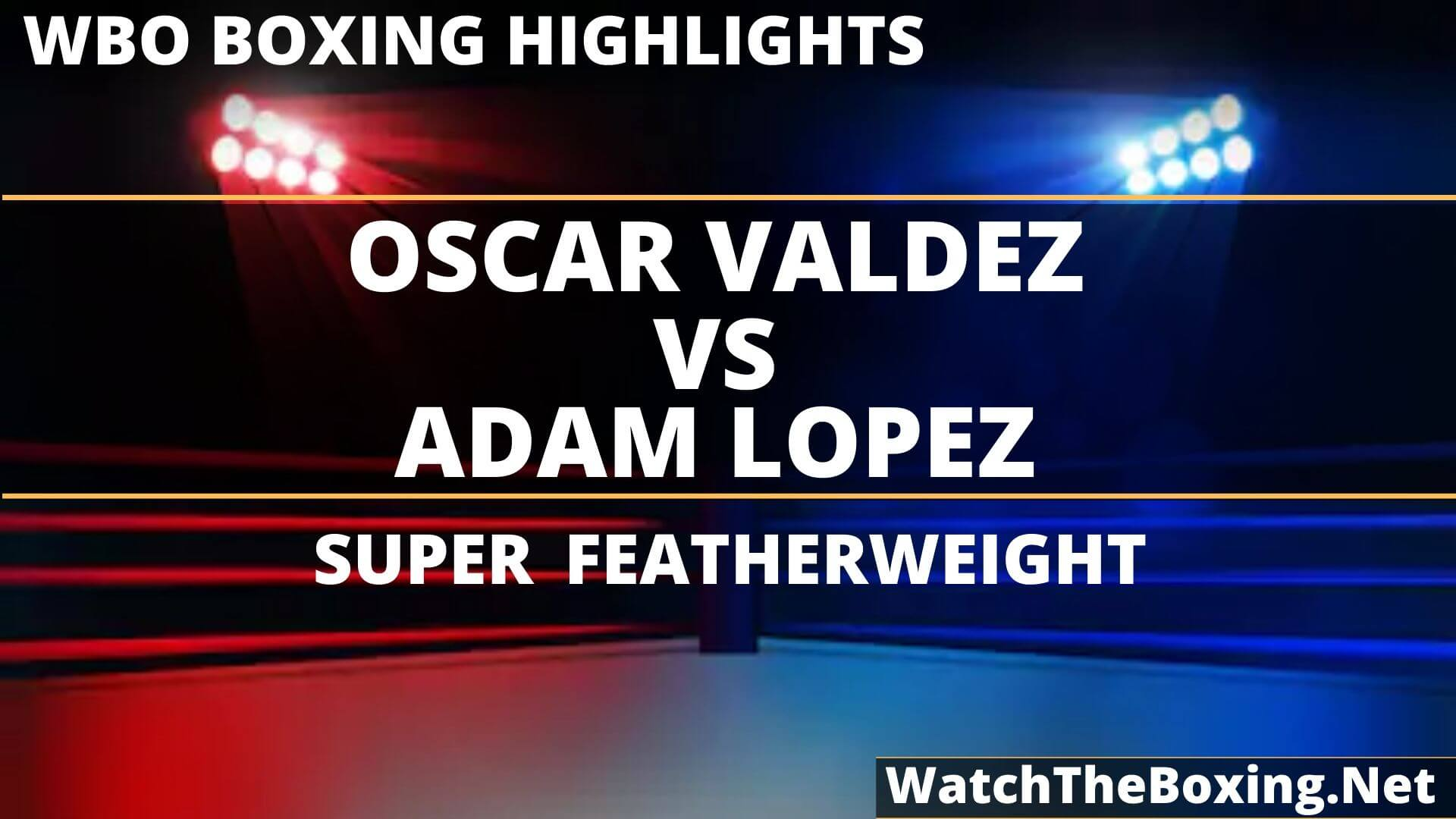 Oscar Valdez Vs Adam Lopez Highlights 2019